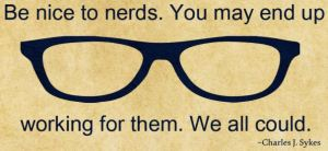 Be nice to nerds you may end up working for them - Charles Sykes