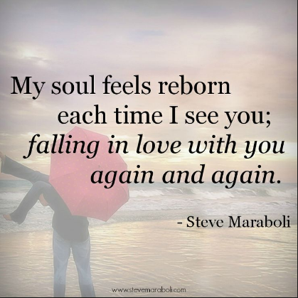 """My soul feels reborn each time I see you; falling in love with you again and again - Steve Maraboli"
