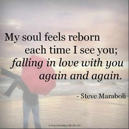 """""""My soul feels reborn each time I see you; falling in love with you again and again - Steve Maraboli"""
