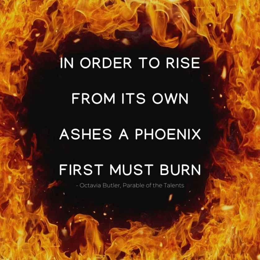 In order to rise from its own ashes a phoenix first must burn Quote. - Octavia Butler