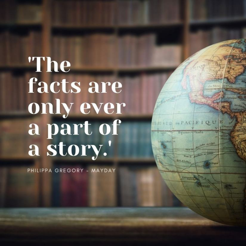 The facts are only ever a part of a story. Philippa Gregory